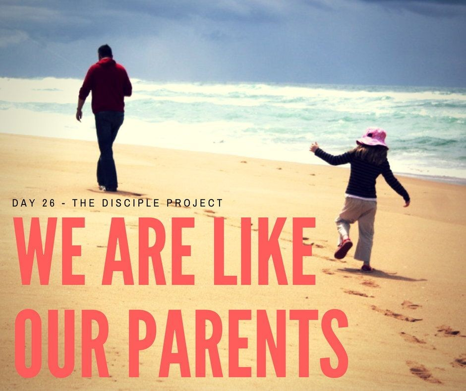 Day 26 - We Are Like Our Parents