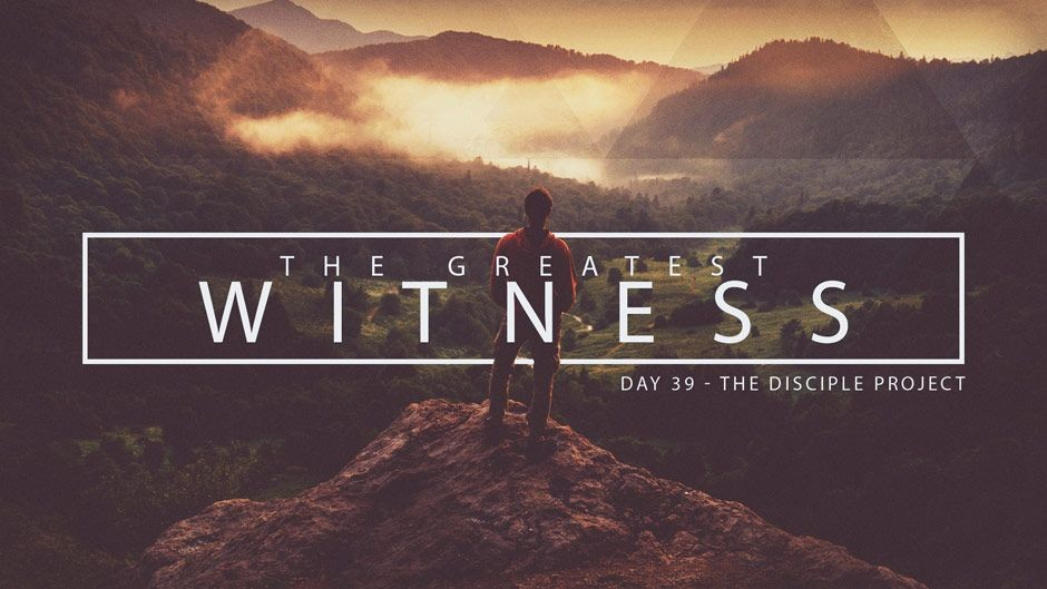 Day 39 - The Greatest Witness