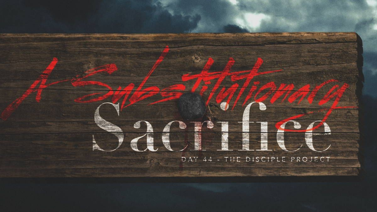 Day 44 - A Substitutionary Sacrifice