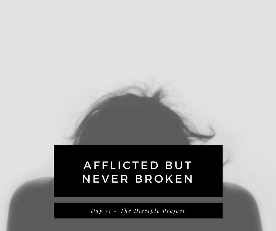 Day 51 - Afflicted But Never Broken