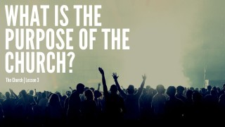 What Is The Purpose Of The Church?  The Church | Lesson 3
