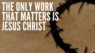 The Only Work That Matters is Jesus Christ