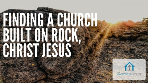 Finding A Church Built on Rock, Christ Jesus