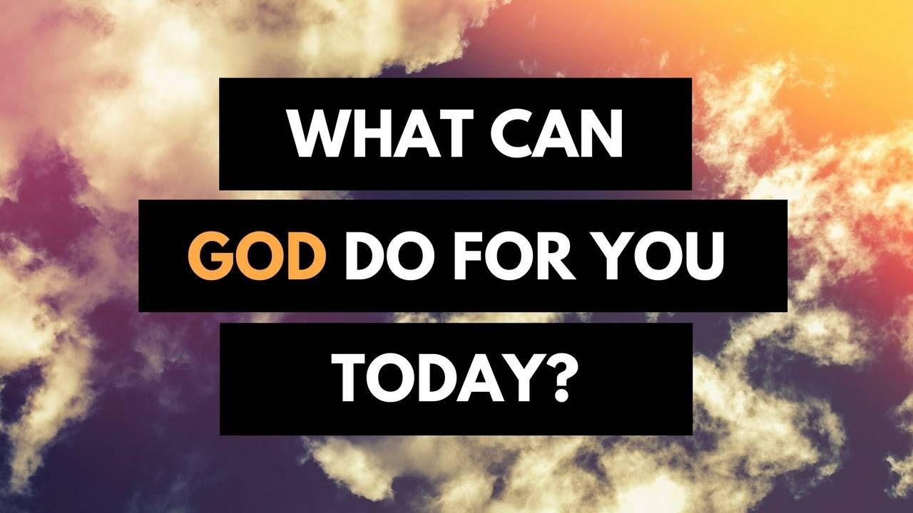 What Can God Do For You Today?